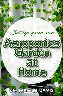Set up your own Aeroponics Garden at Home: A detailed Account of setting up a DIY Aeroponics Garden System Indoors!