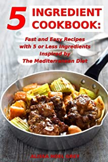5 Ingredient Cookbook: Fast and Easy Recipes With 5 or Less Ingredients Inspired by The Mediterranean Diet: Everyday Cooking for Busy People on a Budget