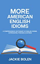 More American English Idioms: A Comprehensive Dictionary of English Idioms, Expressions, Phrases & Sayings (Intermediate a...