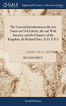 The General Introduction to the Two Tracts on Civil Liberty, the War with America, and the Finances of the Kingdom. by Richard Price, D.D. F.R.S