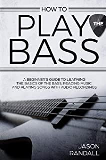How to Play the Bass: A Beginner's Guide to Learning the Basics of the Bass, Reading Music, and Playing Songs with Audio Recordings