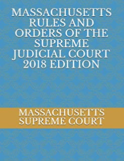 MASSACHUSETTS RULES AND ORDERS OF THE SUPREME JUDICIAL COURT 2018 EDITION