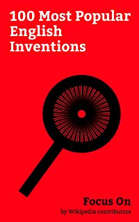 Focus On: 100 Most Popular English Inventions: List of English inventions and Discoveries, World Wide Web, Web Browser, Stainless Steel, Diesel Engine, ... Fuel Cell, etc. (English Edition)