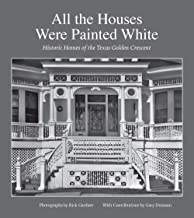 All the Houses Were Painted White: Historic Homes of the Texas Golden Crescent (Sara and John Lindsey Series in the Arts and Humanities)