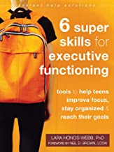 Six Super Skills for Executive Functioning: Tools to Help Teens Improve Focus, Stay Organized, and Reach Their Goals (The ...