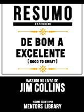 Resumo Estendido: De Bom A Excelente (Good To Great) - Baseado No Livro De Jim Collins