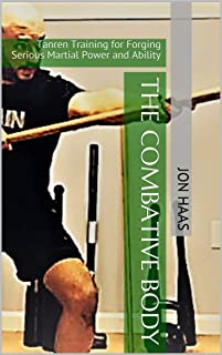 The Combative Body: Tanren Training for Forging Serious Martial Power and Ability (Tiger & Dragon Tanren Book 1)