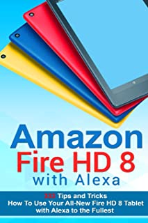 Amazon Fire Hd 8 With Alexa: 333 Tips and Tricks How To Use Your All-New Fire HD 8 Tablet with Alexa to the Fullest Tips And Tricks, Kindle Fire HD 8 & 10, New Generation
