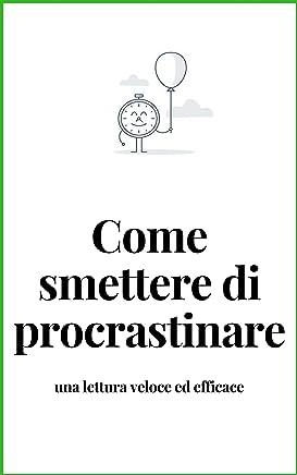 PROCRASTINARE - Come smettere di procrastinare : Smetti di rimandare a domani in meno di 24 ore