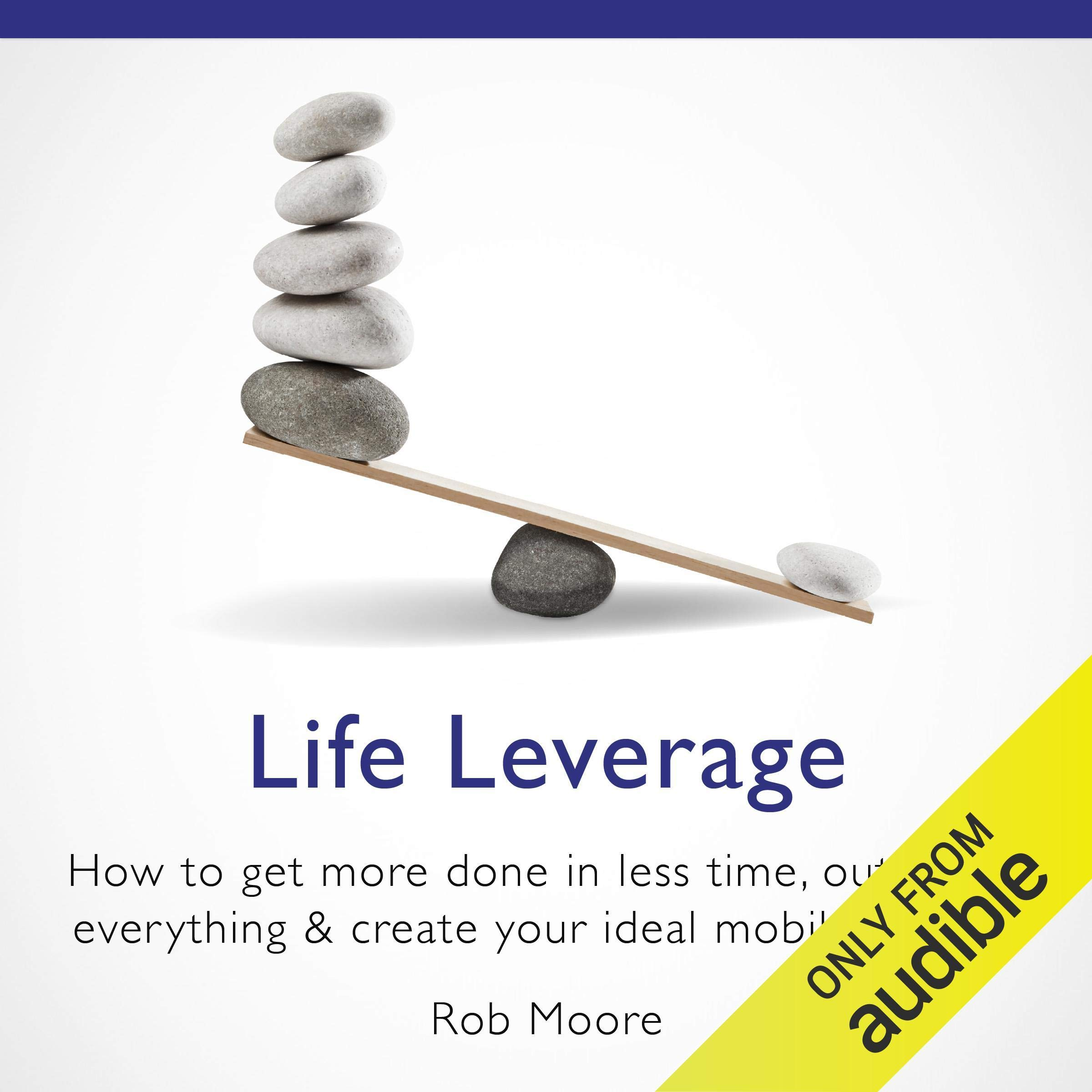 Life Leverage: How to Get More Done in Less Time, Outsource Everything & Create Your Ideal Mobile Lifestyle