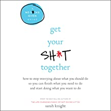Get Your Sh*t Together: How to Stop Worrying About What You Should Do So You Can Finish What You Need to Do and Start Doin...