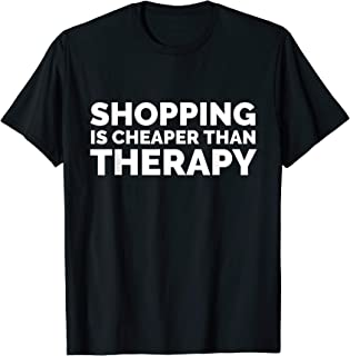 Shopping Is Cheaper Than Therapy T Shirt