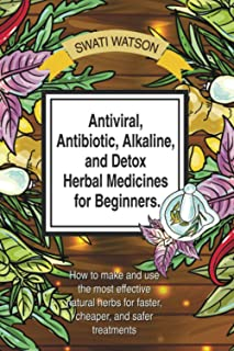 Antiviral, Antibiotic, Alkaline, and Detox Herbal Medicines for Beginners: How to make and use the most effective natural ...