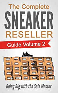 The Complete Sneaker Reseller Guide: Volume 2: Going Big with the Sole Master