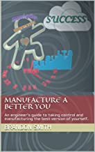 Manufacture A Better You: An engineer's guide to taking control and manufacturing the best version of yourself.