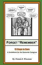 """Forget """"Remember"""": 13 Steps to Care; A Guidebook for the Dementia Caregiver"""