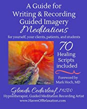 A Guide for Writing and Recording Guided Imagery Meditations: 70 Healing Scripts included: For your yourself, your clients, patients and students