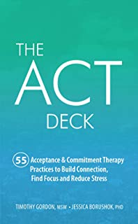 The ACT Deck:55 Acceptance & Commitment Therapy Practices to Build Connection, Find Focus and Reduce Stress