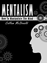 Mentalism: The Ultimate Guide To Master Mind Manipulation