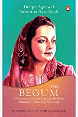 The Begum: A Portrait of Ra'ana Liaquat Ali Khan, Pakistan's Pioneering First Lady Kindle Edition