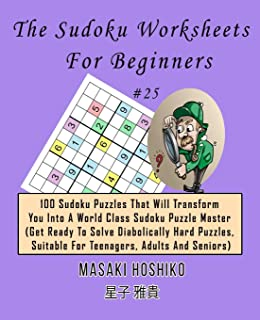 The Sudoku Worksheets For Beginners #25: 100 Sudoku Puzzles That Will Transform You Into A World Class Sudoku Puzzle Master (Get Ready To Solve ... Suitable For Teenagers, Adults And Seniors)