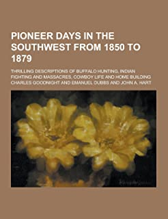 Pioneer Days in the Southwest from 1850 to 1879; Thrilling Descriptions of Buffalo Hunting, Indian Fighting and Massacres,...