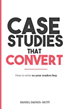 Case Studies That Convert: How To Write, So Your Readers Buy...