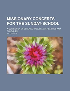 Missionary Concerts for the Sunday-School; A Collection of Declamations, Select Readings and Dialogues