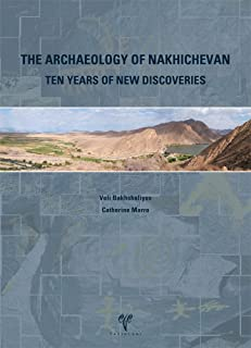 The Archaeology of Nakhichevan: Ten Years of New Discoveries