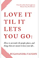 Love It Til It Lets You Go:: How to Surrender the People, Places and Things That Are Meant to Leave Your Life Kindle Edition