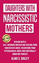 Daughters with Narcissistic Mothers: Dealing with a Self-Absorbed mother and Healing from Narcissistic Abuse. Recovering from Psychological Abuse and Emotionally Immature Parents