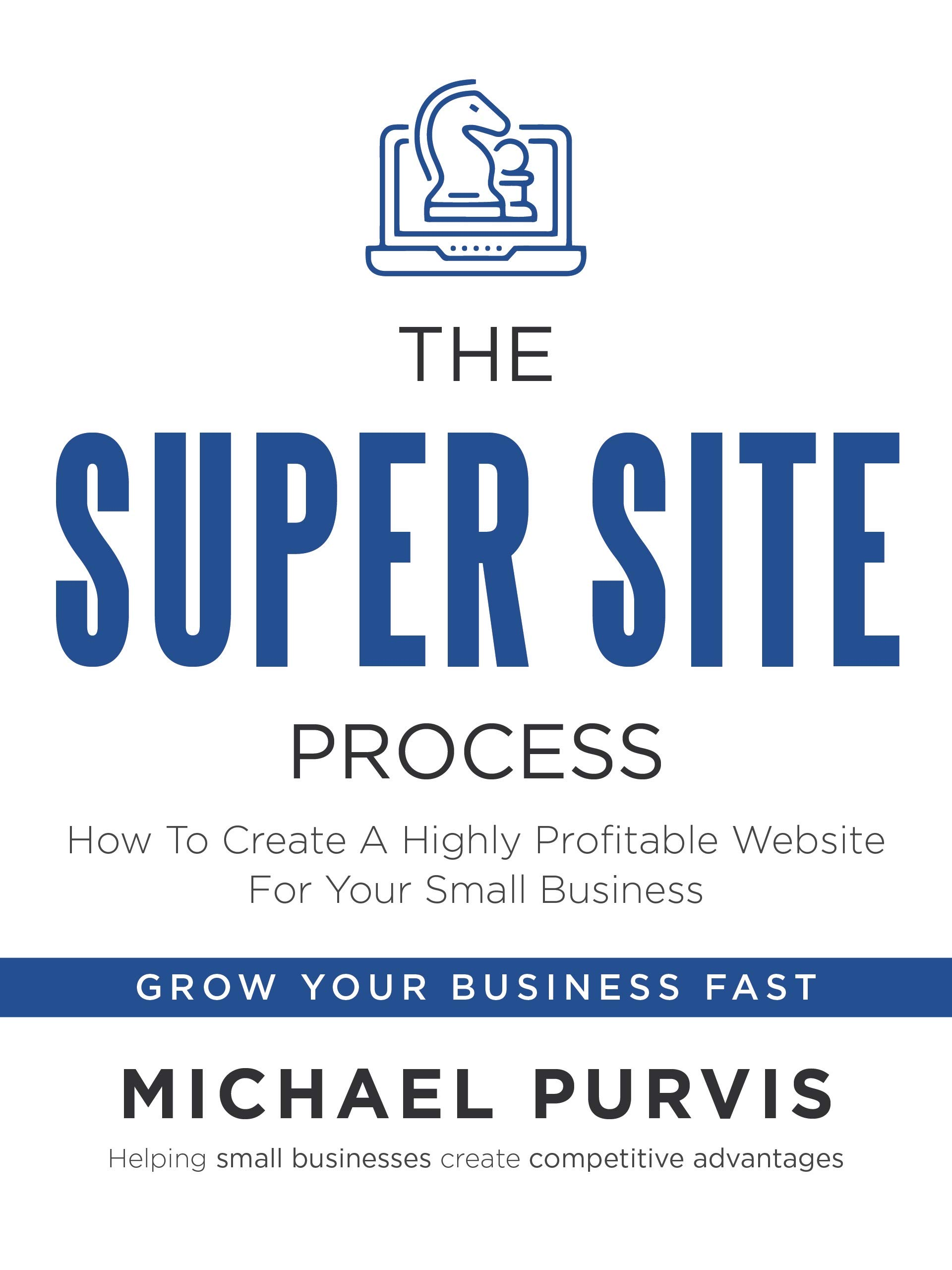 The Super Site Process: How To Create A Highly Profitable Website For Your Small Business