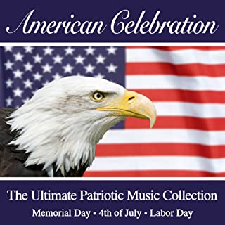 An American Celebration - The Ultimate Patriotic Music Collection (July 4th - Memorial Day - Labor Day)