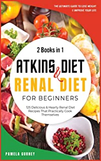 Atkins Diet and Renal Diet For Beginners: 2 Books in 1: The Ultimate Guide To Lose Weight and Improve Your Life. 125 Delic...