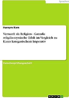 Vernunft als Religion - Gazzalis religiös-mystische Ethik im Vergleich zu Kants kategorischem Imperativ (German Edition)