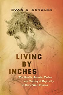 Living by Inches: The Smells, Sounds, Tastes, and Feeling of Captivity in Civil War Prisons (Civil War America)