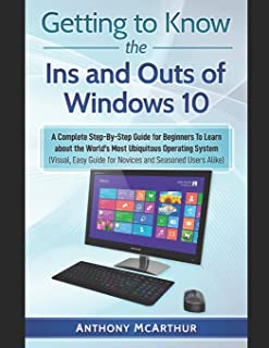 Getting to Know the Ins and Outs of Windows 10: A Complete Step-By-Step Guide for Beginners To Learn about the World's Mos...