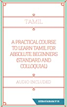 A PRACTICAL COURSE TO LEARN TAMIL FOR ABSOLUTE BEGINNERS: STANDARD AND COLLOQUIAL (INDIAN)