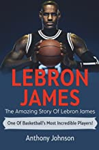 LeBron James: The amazing story of LeBron James – one of basketball's most incredible players!
