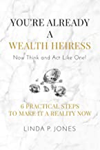 You're Already a Wealth Heiress! Now Think and Act Like One: 6 Practical Steps to Make It a Reality Now