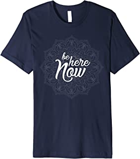 Be here Now Tshirt