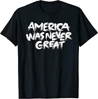 America Was Never Great Political T-Shirt