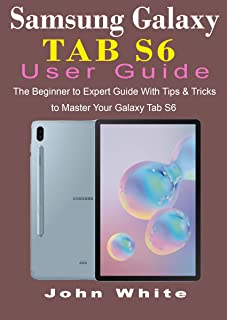 SAMSUNG GALAXY TAB S6 USER GUIDE: The Beginner to Expert Gui