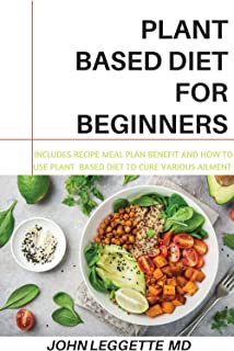 PLANT BASED DIET FOR BEGINNERS: Includes recipes, meal plan, benefits and how to use plant based diet to cure various ailments