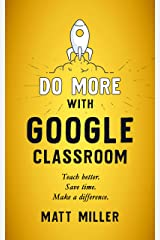 Do More with Google Classroom: Teach Better. Save Time. Make a Difference. Kindle Edition