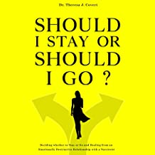 Should I Stay or Should I Go: Deciding Whether to Stay or Go and Healing from an Emotionally Destructive Relationship with...