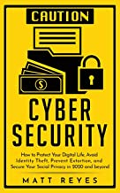 Cyber Security: How to Protect Your Digital Life, Avoid Identity Theft, Prevent Extortion, and Secure Your Social Privacy in 2020 and beyond
