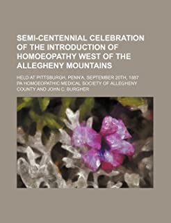 Semi-Centennial Celebration of the Introduction of Homoeopathy West of the Allegheny Mountains; Held at Pittsburgh, Penn'a...