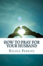 How to Pray for Your Husband: Bless Your Husband Everyday (Christian Family's Blessings Book 1)
