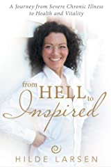 From Hell to Inspired: A Journey from Severe Chronic Illness to Health and Vitality Kindle Edition